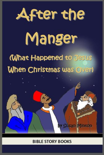 After the Manger (What Happened to Jesus When Christmas Was Over) (Bible Stories for Kids Book - Three Kings Wisemen Three