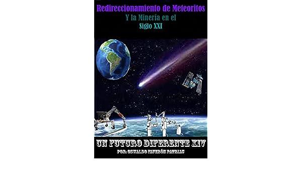 Redireccionamiento de Meteoritos: Y la minería en el Siglo XXI (Un Futuro Diferente nº 14) (Spanish Edition), OSWALDO FAVERÓN, Oswaldo Faverón Patriau, ...