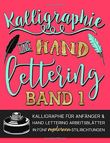 Kalligraphie und Hand Lettering: Kalligraphie für Anfänger & Hand Lettering Arbeitsblätter in fünf modernen Stilrichtungen