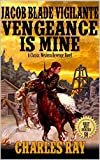 Jacob Blade: Vigilante: Vengeance Is Mine: From Mountain Men To Gunfighter of the West: A Classic Western Revenge Novel (The Jacob Blade: Vigilante Western Adventure Series Book 2)