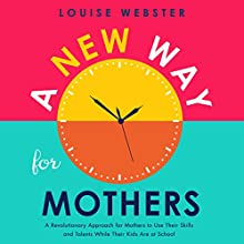 A New Way for Mothers: A Revolutionary Way for Mothers to Use Their Skills and Talents While Their Children Are at School Audiobook by Louise Webster Narrated by Menna Bonsels