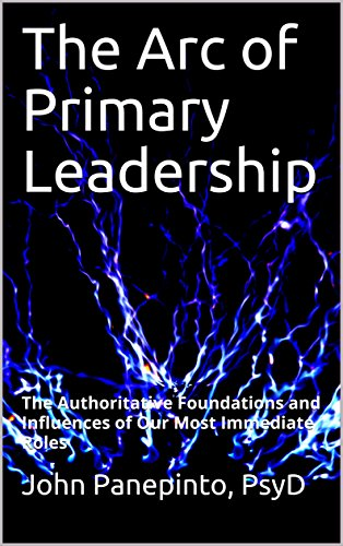 The Arc of Primary Leadership: The Authoritative Foundations and Influences of Our Most Immediate Roles by [PsyD, John Panepinto]