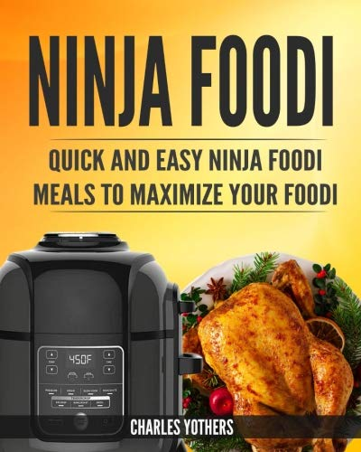 Ninja Foodi: Quick and Easy Ninja Foodi Meals to Maximize Your Foodi: Ninja Foodi Cookbook to Pressure Cook, Air Fry, and Dehydrate (Ninja Foodi Pressure Cooker and Air Fryer) by Charles Yothers
