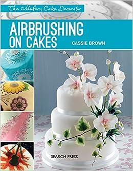 Airbrushing On Cakes The Modern Cake Decorator Amazon Co Uk