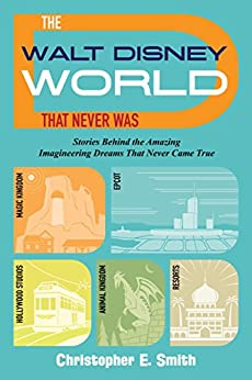 The Walt Disney World That Never Was: Stories Behind the Amazing Imagineering Dreams That Never Came True by [Smith, Christopher E.]