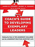 A Coach's Guide to Developing Exemplary Leaders: Making the Most of the Leadership Challenge and the Leadership Practices Inventory (LPI) (J–B Leadership Challenge: Kouzes/Posner)