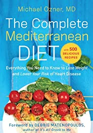 The Complete Mediterranean Diet: Everything You Need to Know to Lose Weight and Lower Your Risk of Heart Disea