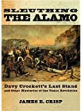 Sleuthing the Alamo: Davy Crockett's Last Stand and Other Mysteries of the Texas Revolution (New Narratives in American History)