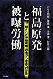 福島原発と被曝労働 -隠された労働現場、過去から未来への警告-