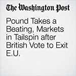 Pound Takes a Beating, Markets in Tailspin after British Vote to Exit EU | Emily Rauhala,Brian Murphy,Ylan Mui