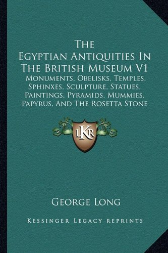The Egyptian Antiquities In The British Museum V1: Monuments, Obelisks, Temples, Sphinxes, Sculpture, Statues, Paintings, Pyramids, Mummies, Papyrus, And The Rosetta Stone (1846) ()