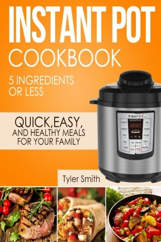 Instant Pot Cookbook: 5 Ingredients or Less – Quick, Easy and Healthy Meals for Your Family (Instant Pot Recipes) (Volume 1)