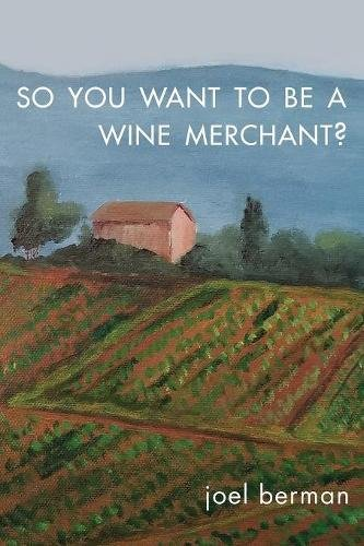So You Want to Be a Wine Merchant? by Joel Berman Dr