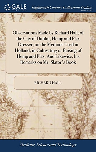 Observations Made by Richard Hall, of the City of Dublin, Hemp and Flax Dresser; on the Methods Used in Holland, in Cultivating or Raising of Hemp and ... Likewise, his Remarks on Mr. Slator's Book
