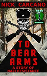 To Bear Arms: A Story of Nazi Resistance (The Big Weird One Book 4)