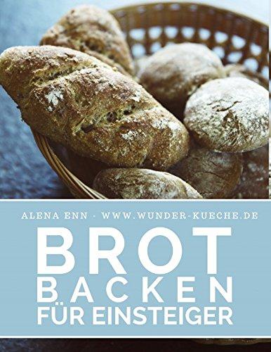 Brot backen für Einsteiger: Das Rezeptbuch 40 gelingsichere Rezepte für Anfänger (Backen - die besten Rezepte, Band 25)
