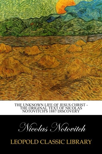 Unknown Life - The Unknown Life of Jesus Christ - The Original Text of Nicolas Notovitch's 1887 Discovery