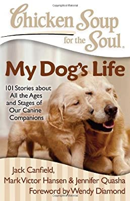 Chicken Soup for the Soul: My Dog's Life: 101 Stories about All the Ages and Stages of Our Canine Companions from Chicken Soup for the Soul
