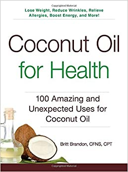 By Britt Brandon Coconut Oil for Health: 100 Amazing and Unexpected Uses for Coconut Oil