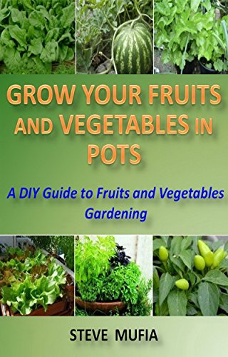 Grow Your Fruits and Vegetables in Pots.: A DIY Guide to Fruit and Vegetable Gardening.