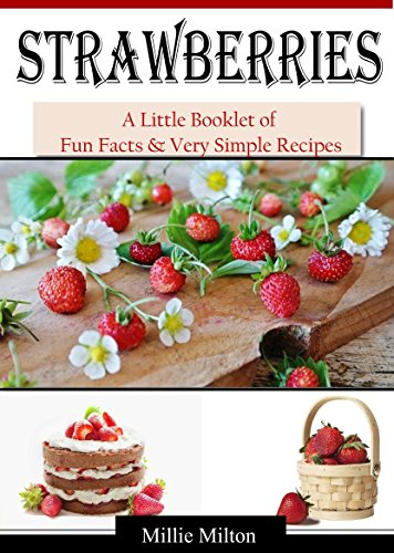 Strawberries: A Quick Little Booklet of Fun Facts & Very Simple Recipes by [Milton, Millie]