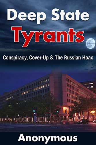Deep State Tyrants: Conspiracy, Cover-Up & The Russian Hoax by [Anonymous]