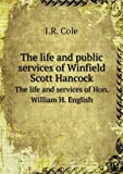 The Life and Public Services of Winfield Scott Hancock the Life and Services of Hon. William H. English, J. R. Cole, 5518785003