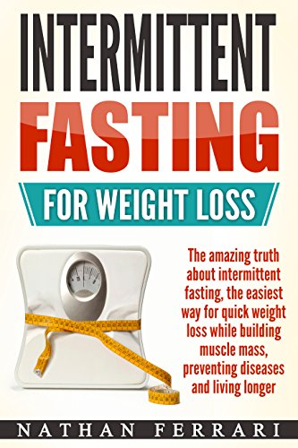 Intermittent fasting for weight loss - The Amazing Truth About Intermittent Fasting - The Easiest Way for Quick Weight Loss, Building Muscle Mass, Preventing Diseases And Living Longer