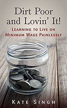 Dirt Poor and Lovin' It!: Learning to live on minimum wage painlessly by [Singh, Kate]