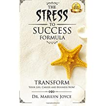 The Stress to Success Formula: T.R.A.N.S.F.O.R.M.™ Your Life, Career and Business Now!