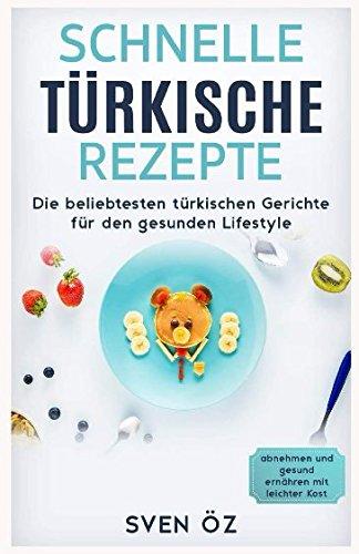 Schnelle türkische Rezepte: Die beliebtesten türkischen Gerichte für den gesunden Lifestyle ( abnehmen und gesund ernähren mit leichter Kost )