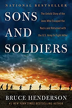 Sons and Soldiers: The Untold Story of the Jews Who Escaped the Nazis and Returned with the U.S. Army to Fight Hitler by [Henderson, Bruce]