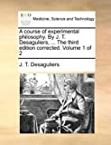 A Course of Experimental Philosophy by J T Desaguliers, the Third Edition Corrected, J. T. Desaguliers, 1140733311