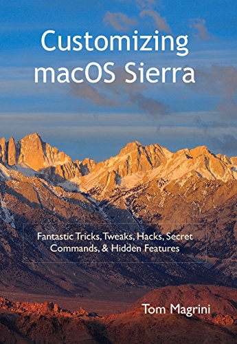 Customizing macOS Sierra: Fantastic Tricks, Tweaks, Hacks, Secret Commands, & Hidden Features Kindle Edition