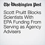 Scott Pruitt Blocks Scientists With EPA Funding From Serving as Agency Advisers | Brady Dennis,Juliet Eilperin