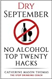 "Alcohol: DRY SEPTEMBER No Alcohol TOP 20 HACKS: THE STOP DRINKING COACH. Stop drinking for September.  Plus FREE bonus book, ""ALCOHOL FREE DRINKS"" at ... Addiction, Alcohol Recovery) (Volume 1)"