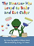 The Dinosaur Who Loved to Bake and Eat Cakes, Debbie Colleen Hunt, 1462632130