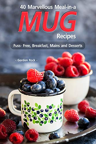 40 Marvellous Meal-in-a Mug Recipes: Fuss- Free, Breakfast, Mains and Desserts by [Rock, Gordon]