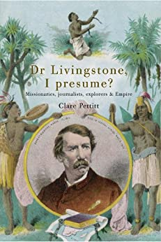 Dr Livingstone I Presume: Missionaries, Journalists, Explorers and Empire by [Pettitt, Clare]