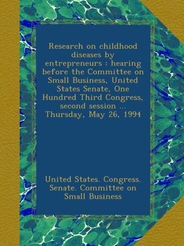Download Research on childhood diseases by entrepreneurs : hearing before the Committee on Small Business, United States Senate, One Hundred Third Congress, second session ... Thursday, May 26, 1994 pdf epub