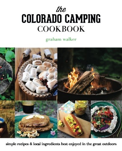 The Colorado Camping Cookbook: Simple Recipes & Local Ingredients Best Enjoyed in the Great Outdoors by Graham Walker