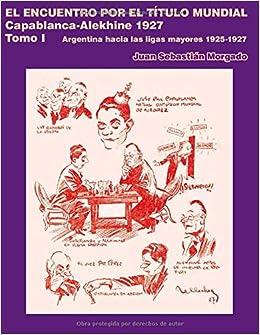 El encuentro por el título mundial Capablanca vs Alekhine 1927: Argentina  hacia las ligas mayores 1925 – 1927 tomo 1 (Spanish Edition): Morgado, Juan  Sebastián: 9789874743756: Amazon.com: Books