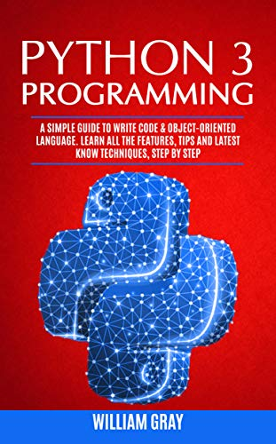 PYTHON 3 PROGRAMMING: A simple guide to write code & object-oriented  language  Learn all the features, tips and latest know techniques, step by  step
