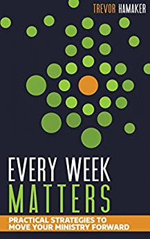 Every Week Matters: Practical Strategies to Move Your Ministry Forward by [Hamaker, Trevor]