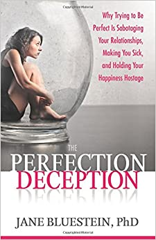 The Perfection Deception: Why Striving to Be Perfect Is Sabotaging Your Relationships, Making You Sick, and Holding Your Happiness Hostage