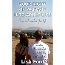 YOUR RIGHT OF PASSAGE INTO ADULT LIFE: ESSENTIAL WISDOM FOR LIFE. Everything Mum and Dad Never had the Time to tell you about...
