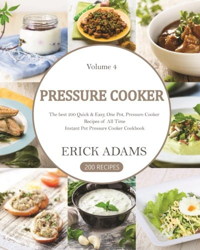 Pressure Cooker: The best 200 Quick & Easy, One Pot, Pressure Cooker Recipes of All Time: Instant Pot Pressure Cooker Cookbook (Pressure Cooker Book) (Volume 4)