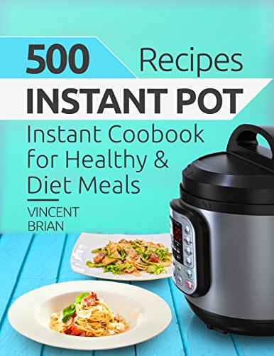 500 Instant Pot Recipes: Instant Pot Cookbook for Healthy and Diet Meals by [Brian, Vincent]