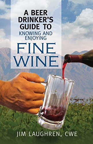 A Beer Drinker's Guide to Knowing and Enjoying Fine Wine by Jim Laughren