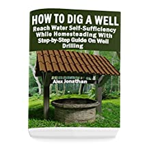 How To Dig A Well: Reach Water Self-Sufficiency While Homesteading With Step-by-Step Guide On Well Drilling: (How To Drill A Well)